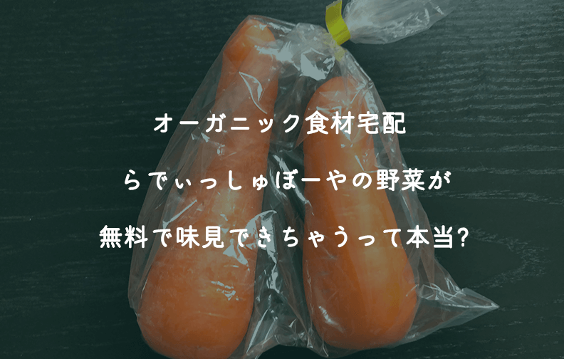 オーガニック食材宅配 らでぃっしゅぼーやの野菜が無料で味見できちゃうって本当?